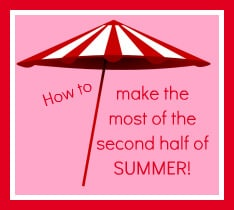 How to make the most of the second half of summer!