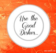 Use the Good Dishes
