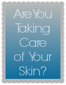 Are You Taking Care of Your Skin?