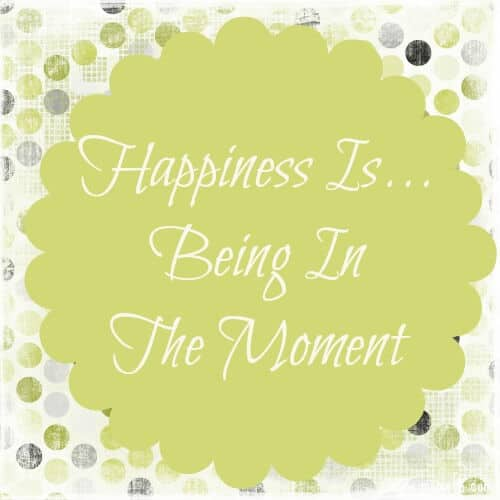 Happiness is being in the moment Happiness Is... Being in the Moment